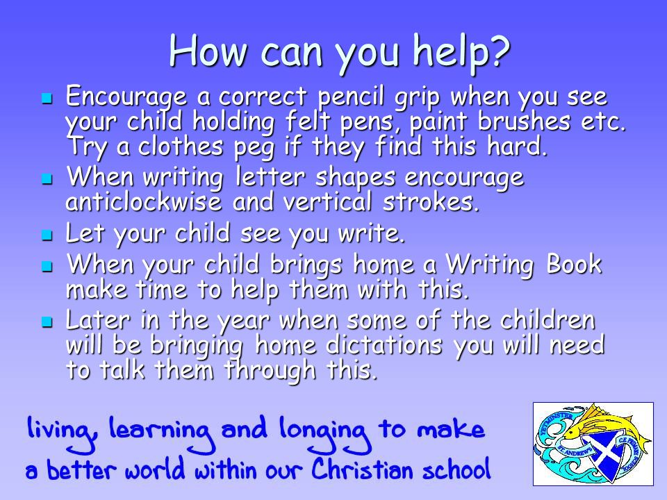 How can you help? Encourage a correct pencil grip when you see your child holding felt pens, paint brushes etc. Try a clothes peg if they find this ha