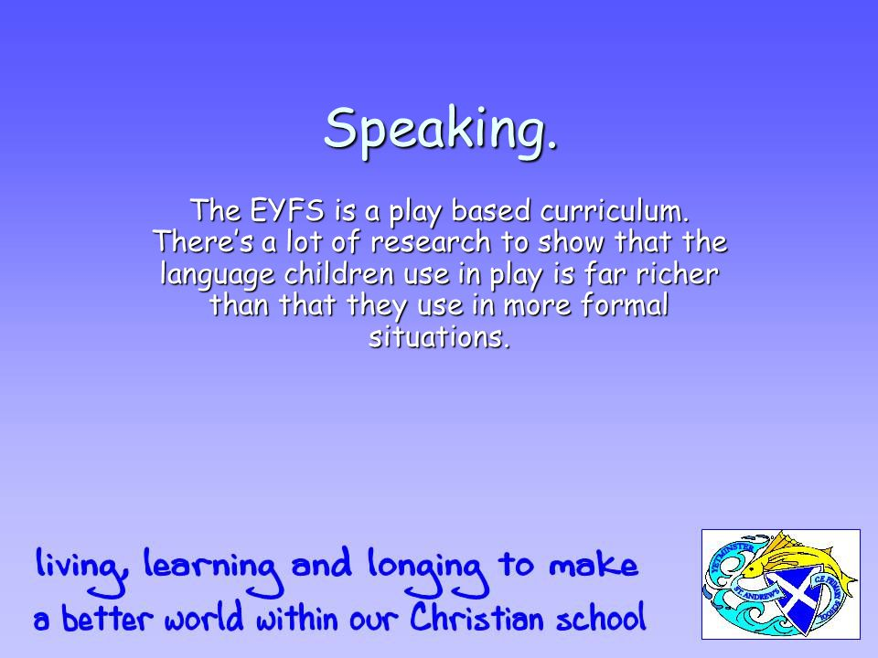 Speaking. The EYFS is a play based curriculum.