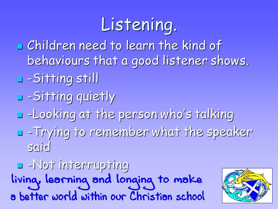 Listening. Children need to learn the kind of behaviours that a good listener shows. Children need to learn the kind of behaviours that a good listene