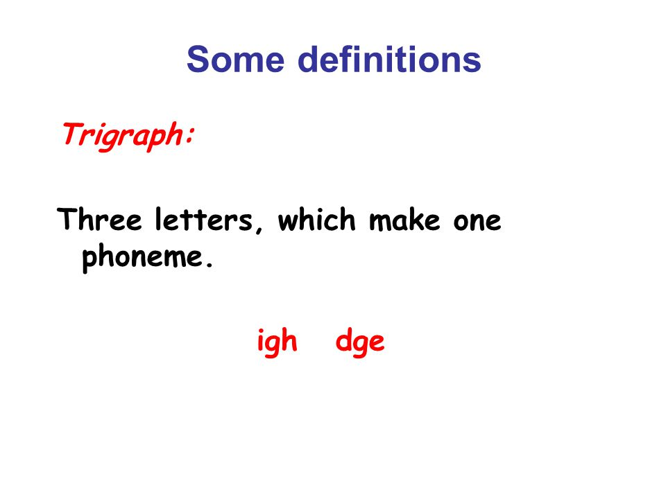 Some definitions Trigraph: Three letters, which make one phoneme. igh dge