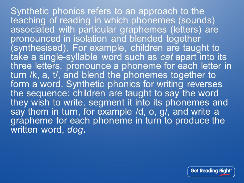 Synthetic phonics refers to an approach to the teaching of reading in which phonemes (sounds) associated with particular graphemes (letters) are prono
