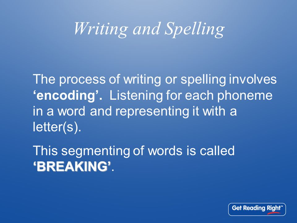 Writing and Spelling The process of writing or spelling involves 'encoding'.