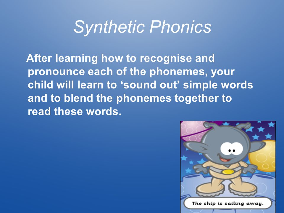 Synthetic Phonics After learning how to recognise and pronounce each of the phonemes, your child will learn to 'sound out' simple words and to blend t