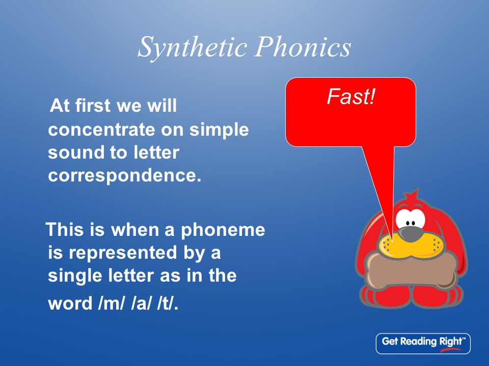 Synthetic Phonics At first we will concentrate on simple sound to letter correspondence. This is when a phoneme is represented by a single letter as i