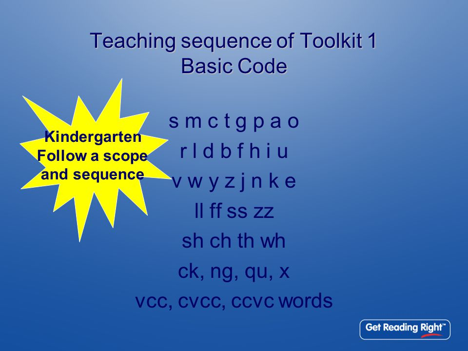 Teaching sequence of Toolkit 1 Basic Code s m c t g p a o r l d b f h i u v w y z j n k e ll ff ss zz sh ch th wh ck, ng, qu, x vcc, cvcc, ccvc words Kindergarten Follow a scope and sequence