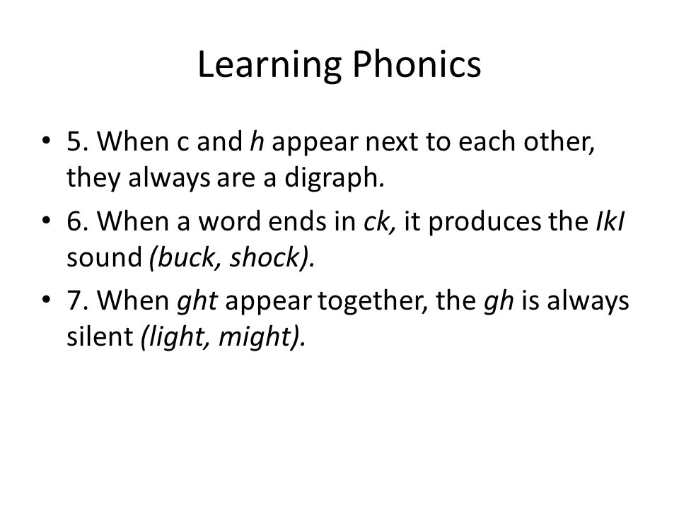 Learning Phonics 5. When c and h appear next to each other, they always are a digraph. 6. When a word ends in ck, it produces the IkI sound (buck, sho