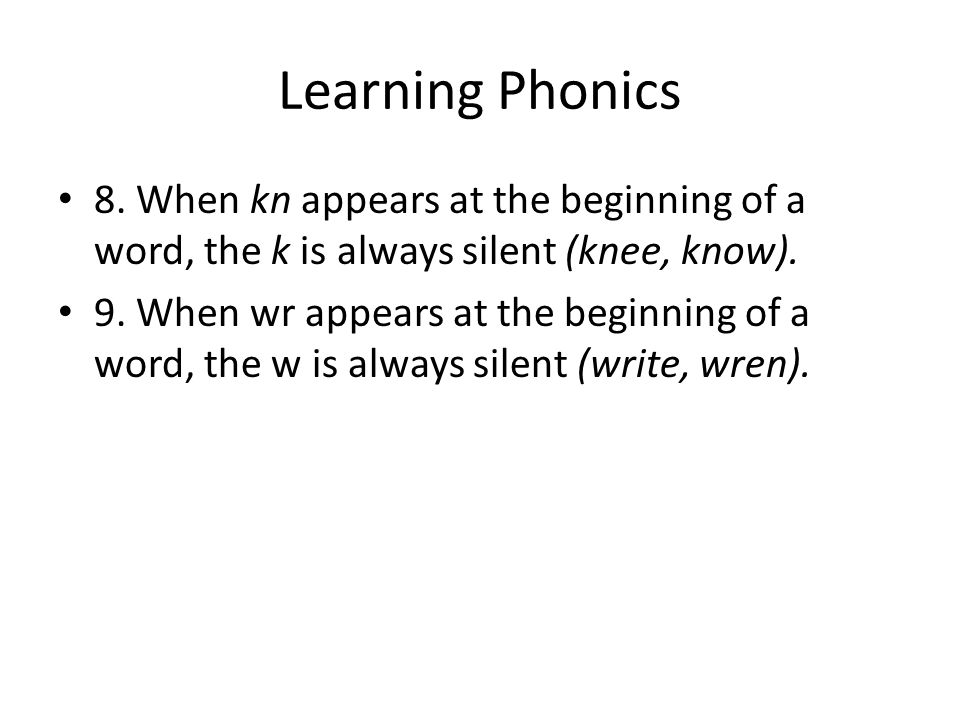 Learning Phonics 8. When kn appears at the beginning of a word, the k is always silent (knee, know). 9. When wr appears at the beginning of a word, th