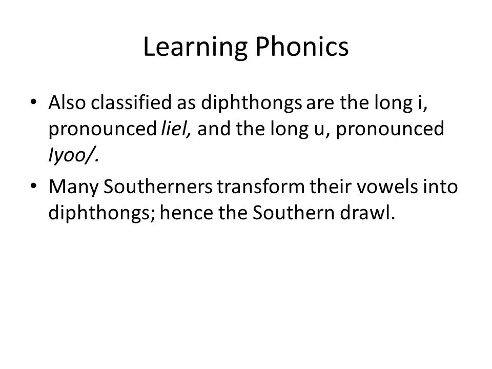 Learning Phonics Also classified as diphthongs are the long i, pronounced liel, and the long u, pronounced Iyoo/. Many Southerners transform their vow