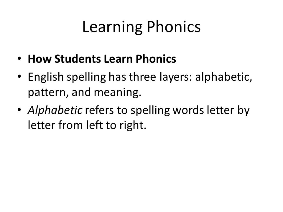 Learning Phonics How Students Learn Phonics English spelling has three layers: alphabetic, pattern, and meaning. Alphabetic refers to spelling words l
