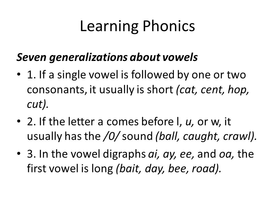 Learning Phonics Seven generalizations about vowels 1. If a single vowel is followed by one or two consonants, it usually is short (cat, cent, hop, cu