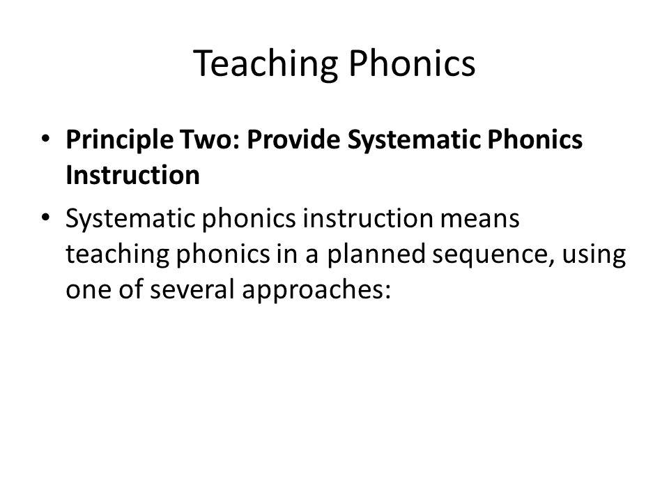 Teaching Phonics Principle Two: Provide Systematic Phonics Instruction Systematic phonics instruction means teaching phonics in a planned sequence, us