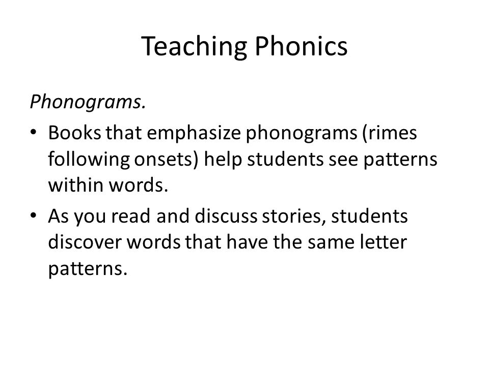 Teaching Phonics Phonograms. Books that emphasize phonograms (rimes following onsets) help students see patterns within words. As you read and discuss