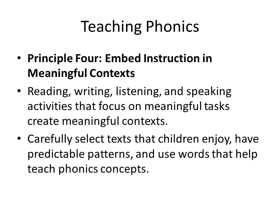 Teaching Phonics Principle Four: Embed Instruction in Meaningful Contexts Reading, writing, listening, and speaking activities that focus on meaningfu