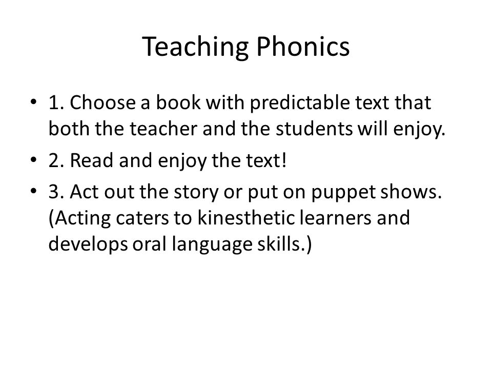Teaching Phonics 1. Choose a book with predictable text that both the teacher and the students will enjoy. 2. Read and enjoy the text! 3. Act out the