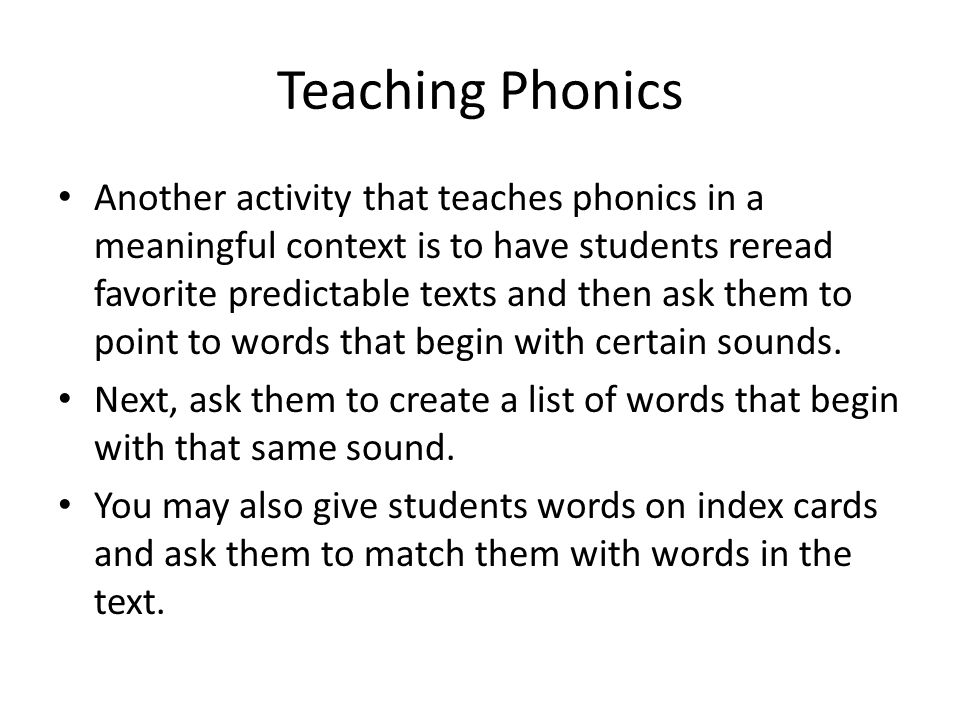 Teaching Phonics Another activity that teaches phonics in a meaningful context is to have students reread favorite predictable texts and then ask them