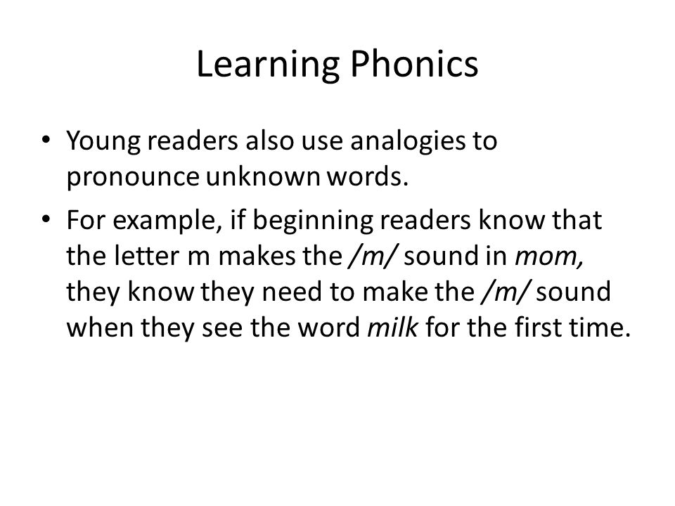 Learning Phonics Young readers also use analogies to pronounce unknown words. For example, if beginning readers know that the letter m makes the /m/ s