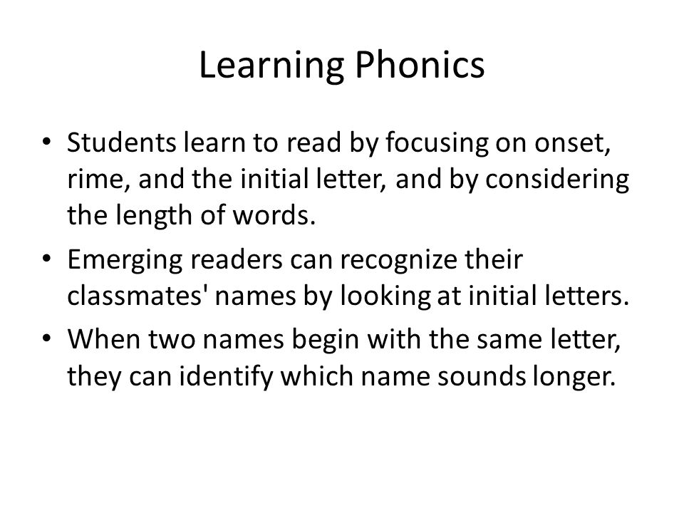 Learning Phonics Students learn to read by focusing on onset, rime, and the initial letter, and by considering the length of words. Emerging readers c