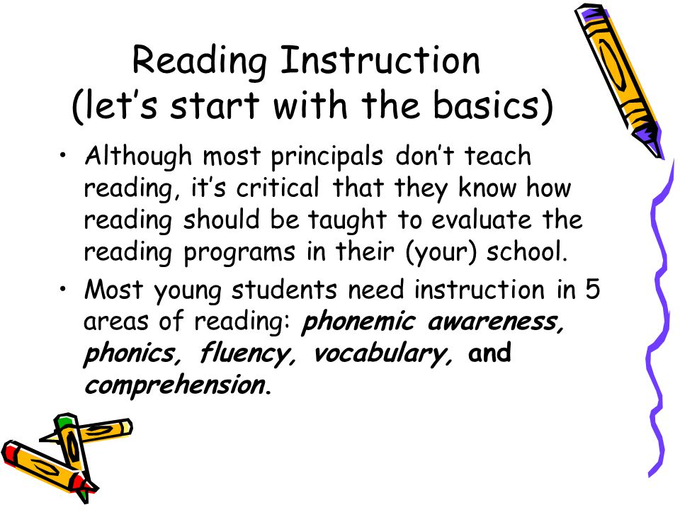 Reading Instruction (let's start with the basics) Although most principals don't teach reading, it's critical that they know how reading should be taught to evaluate the reading programs in their (your) school.