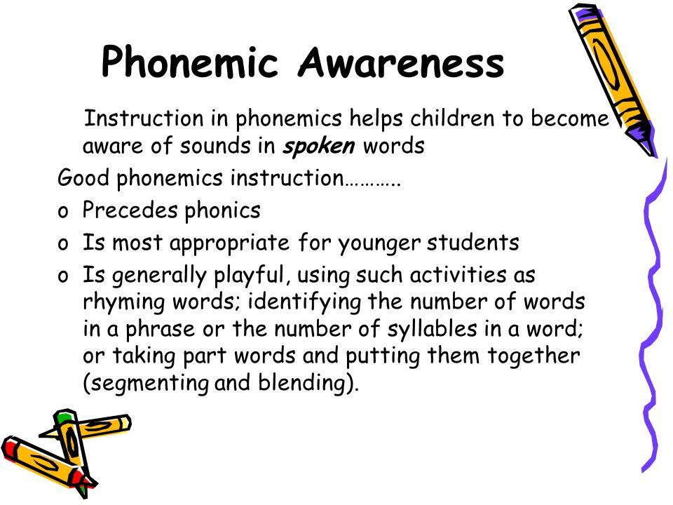 Phonemic Awareness Instruction in phonemics helps children to become aware of sounds in spoken words Good phonemics instruction……….. oPrecedes phonics