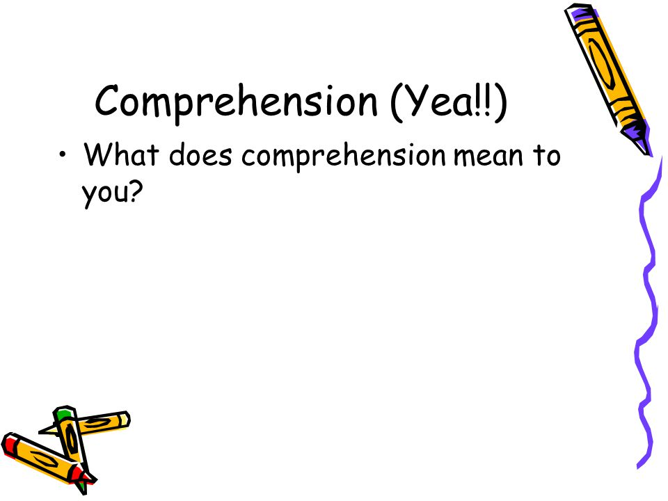 Comprehension (Yea!!) What does comprehension mean to you?