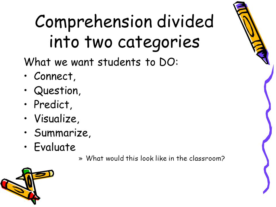 Comprehension divided into two categories What we want students to DO: Connect, Question, Predict, Visualize, Summarize, Evaluate »What would this look like in the classroom?