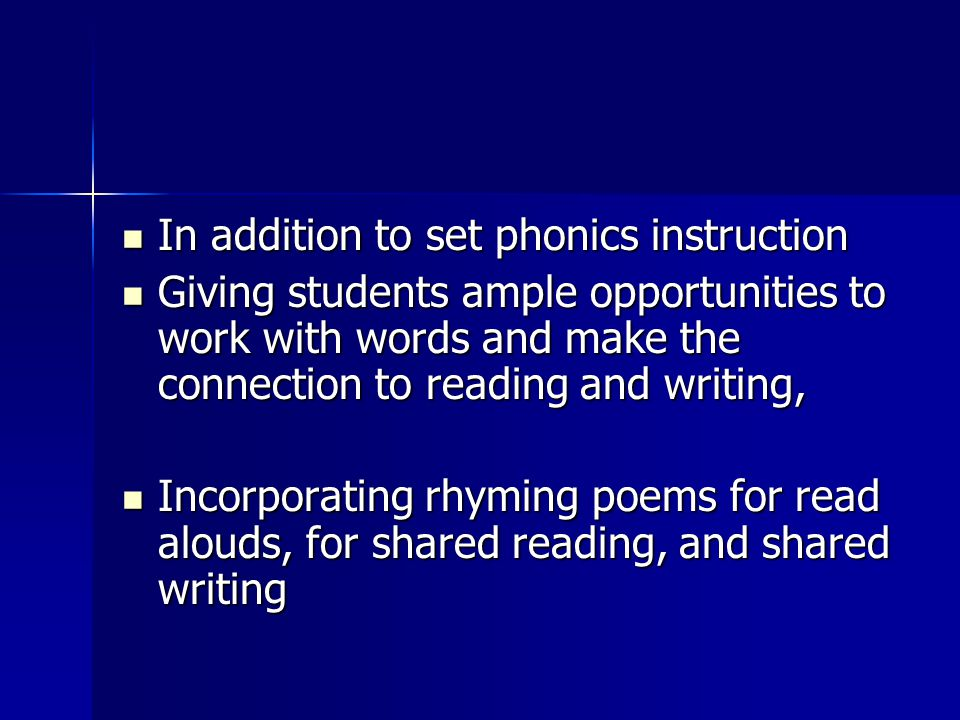 In addition to set phonics instruction In addition to set phonics instruction Giving students ample opportunities to work with words and make the connection to reading and writing, Giving students ample opportunities to work with words and make the connection to reading and writing, Incorporating rhyming poems for read alouds, for shared reading, and shared writing Incorporating rhyming poems for read alouds, for shared reading, and shared writing