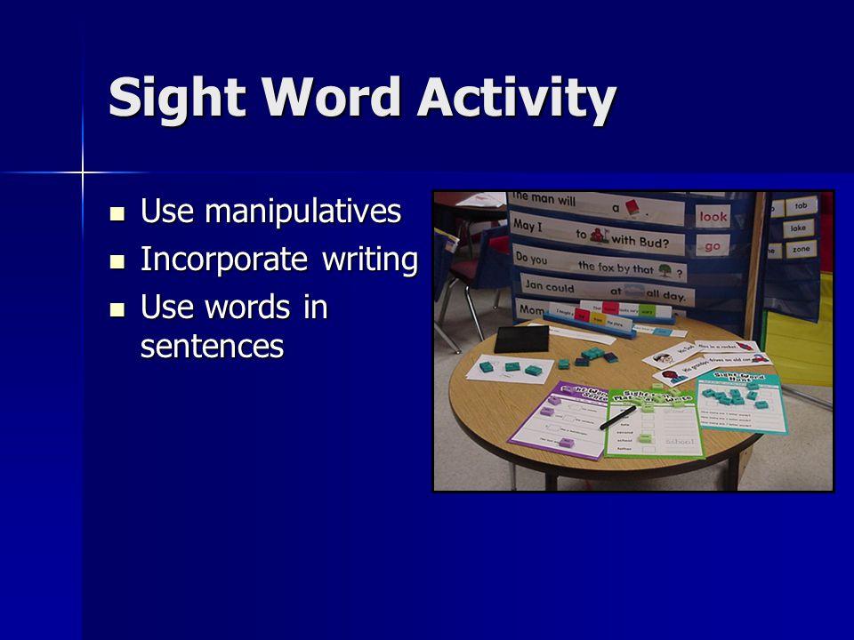 Sight Word Activity Use manipulatives Use manipulatives Incorporate writing Incorporate writing Use words in sentences Use words in sentences