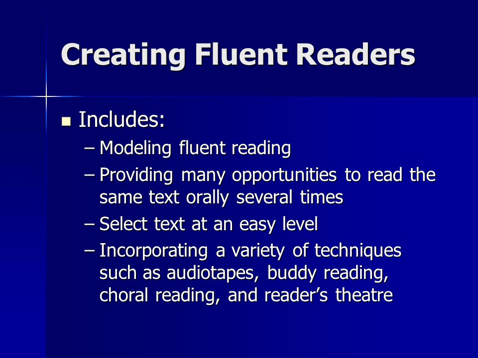 Creating Fluent Readers Includes: Includes: –Modeling fluent reading –Providing many opportunities to read the same text orally several times –Select text at an easy level –Incorporating a variety of techniques such as audiotapes, buddy reading, choral reading, and reader's theatre