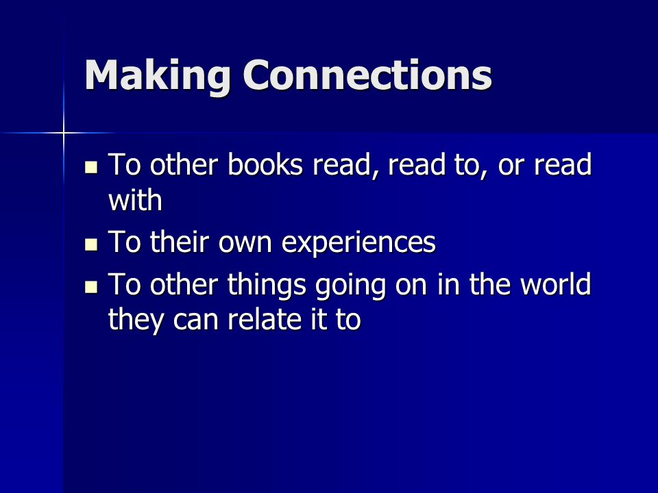 Making Connections To other books read, read to, or read with To other books read, read to, or read with To their own experiences To their own experiences To other things going on in the world they can relate it to To other things going on in the world they can relate it to