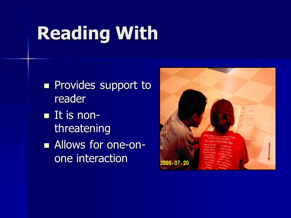 Reading With Provides support to reader Provides support to reader It is non- threatening It is non- threatening Allows for one-on- one interaction Allows for one-on- one interaction
