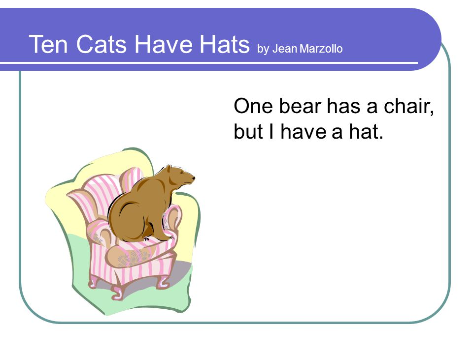 Ten Cats Have Hats by Jean Marzollo One bear has a chair, but I have a hat.