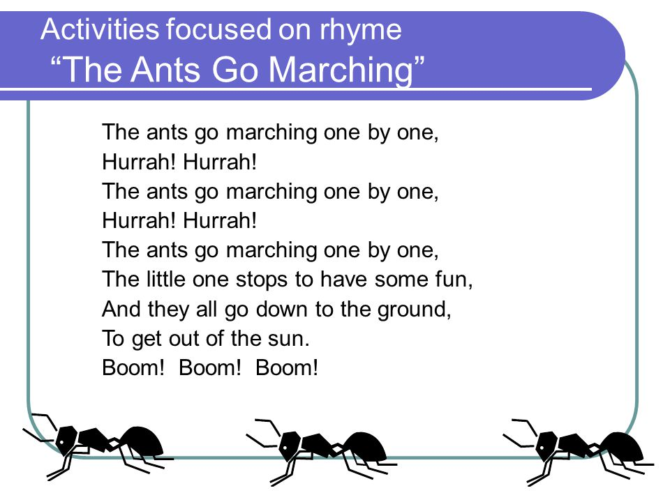 Activities focused on rhyme The Ants Go Marching The ants go marching one by one, Hurrah.