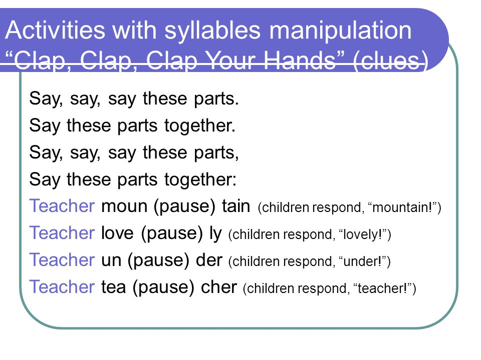 Activities with syllables manipulation Clap, Clap, Clap Your Hands (clues) Say, say, say these parts.