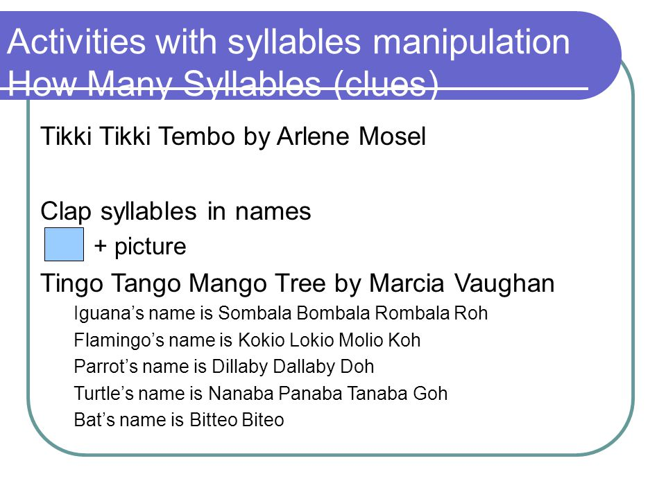 Activities with syllables manipulation How Many Syllables (clues) Tikki Tikki Tembo by Arlene Mosel Clap syllables in names + picture Tingo Tango Mango Tree by Marcia Vaughan Iguana's name is Sombala Bombala Rombala Roh Flamingo's name is Kokio Lokio Molio Koh Parrot's name is Dillaby Dallaby Doh Turtle's name is Nanaba Panaba Tanaba Goh Bat's name is Bitteo Biteo