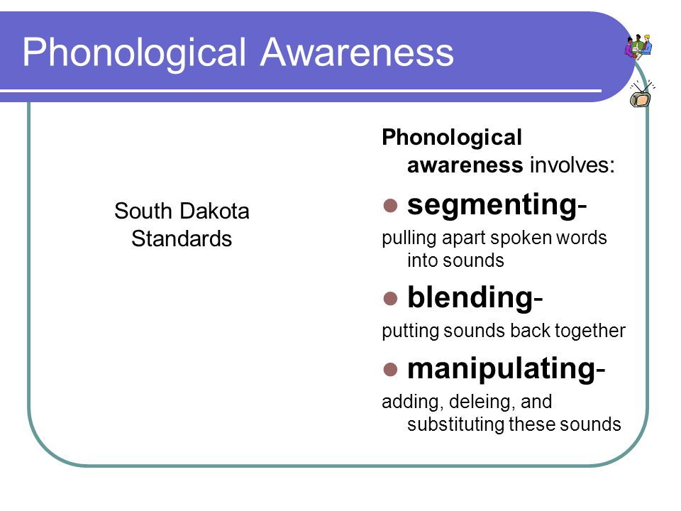 Phonological Awareness Phonological awareness involves: segmenting- pulling apart spoken words into sounds blending- putting sounds back together manipulating- adding, deleing, and substituting these sounds South Dakota Standards
