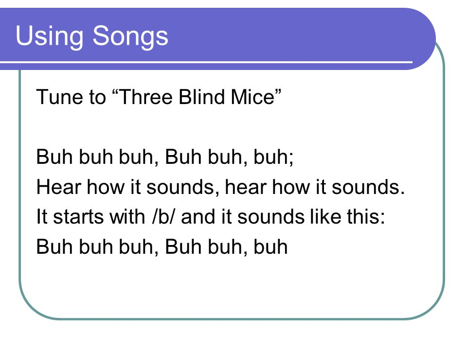 Using Songs Tune to Three Blind Mice Buh buh buh, Buh buh, buh; Hear how it sounds, hear how it sounds.