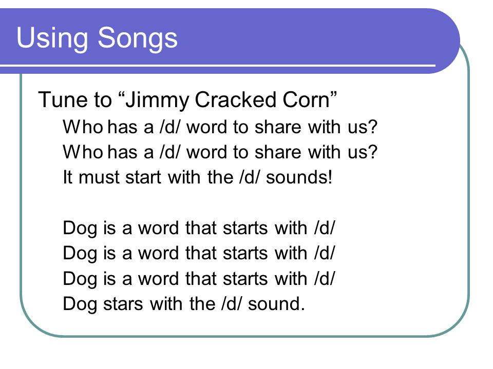 Using Songs Tune to Jimmy Cracked Corn Who has a /d/ word to share with us.