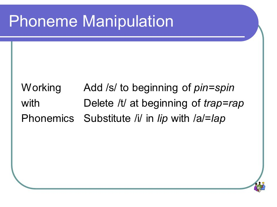 Phoneme Manipulation Working with Phonemics Add /s/ to beginning of pin=spin Delete /t/ at beginning of trap=rap Substitute /i/ in lip with /a/=lap