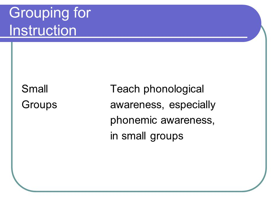 Grouping for Instruction Small Groups Teach phonological awareness, especially phonemic awareness, in small groups