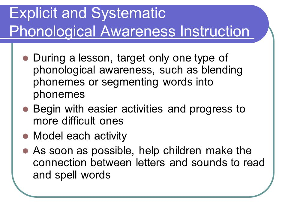 Explicit and Systematic Phonological Awareness Instruction During a lesson, target only one type of phonological awareness, such as blending phonemes or segmenting words into phonemes Begin with easier activities and progress to more difficult ones Model each activity As soon as possible, help children make the connection between letters and sounds to read and spell words