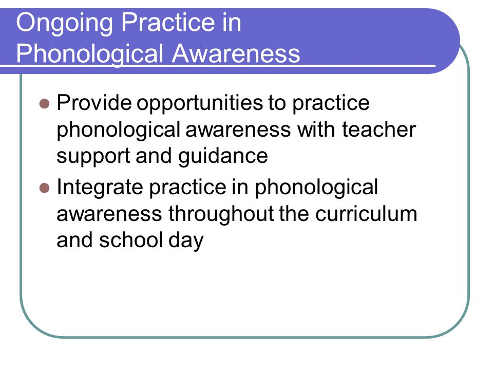 Ongoing Practice in Phonological Awareness Provide opportunities to practice phonological awareness with teacher support and guidance Integrate practice in phonological awareness throughout the curriculum and school day