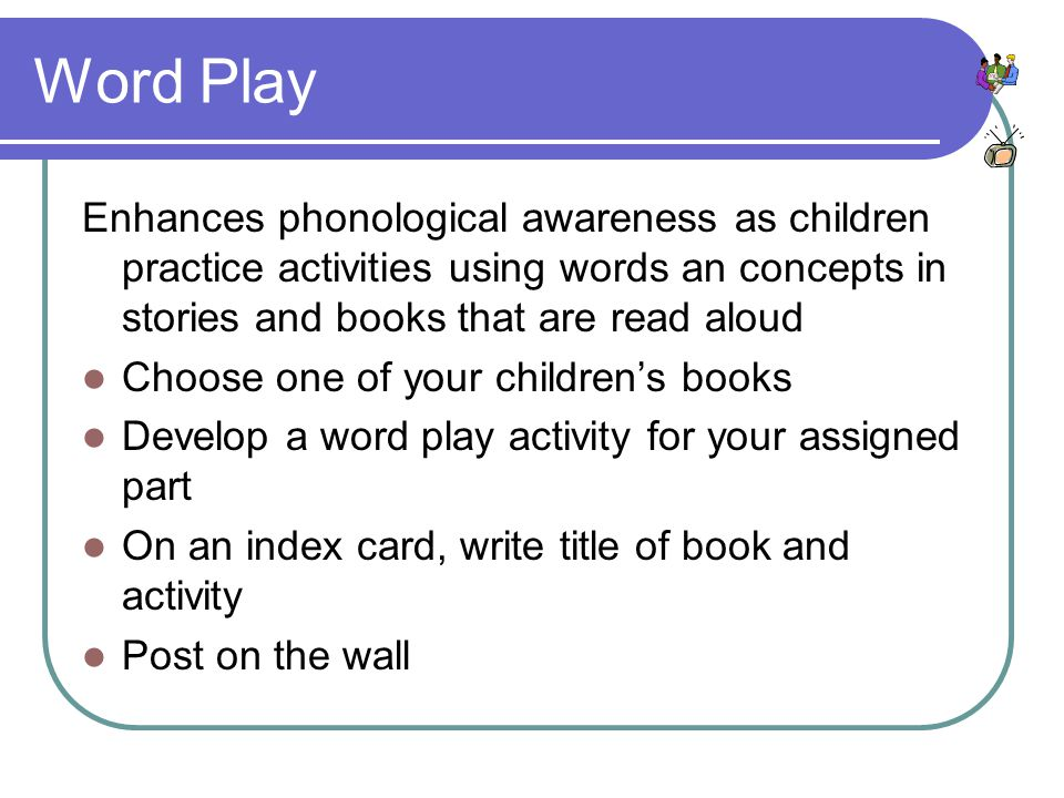 Word Play Enhances phonological awareness as children practice activities using words an concepts in stories and books that are read aloud Choose one of your children's books Develop a word play activity for your assigned part On an index card, write title of book and activity Post on the wall