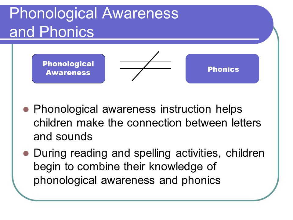 Phonological Awareness and Phonics Phonological awareness instruction helps children make the connection between letters and sounds During reading and spelling activities, children begin to combine their knowledge of phonological awareness and phonics Phonological Awareness Phonics