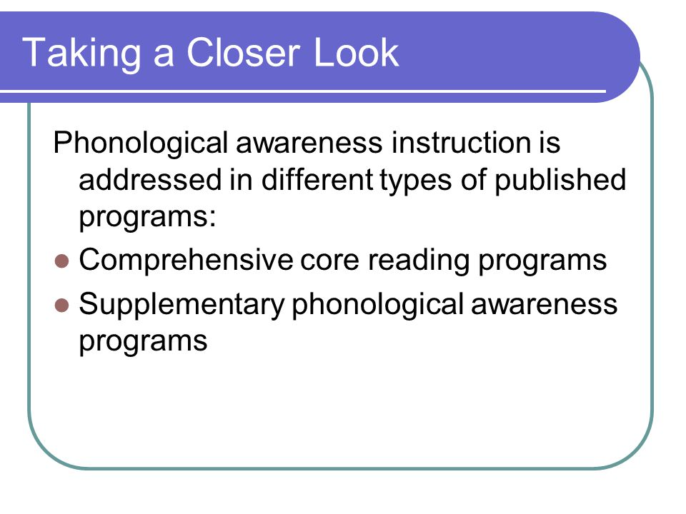 Taking a Closer Look Phonological awareness instruction is addressed in different types of published programs: Comprehensive core reading programs Supplementary phonological awareness programs