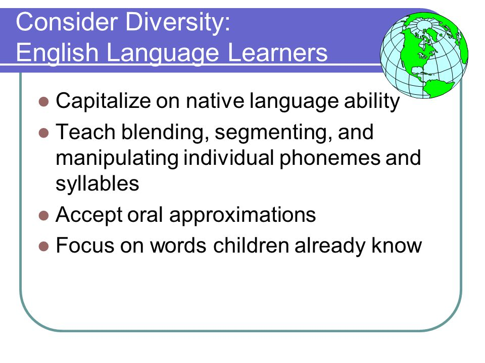 Consider Diversity: English Language Learners Capitalize on native language ability Teach blending, segmenting, and manipulating individual phonemes and syllables Accept oral approximations Focus on words children already know