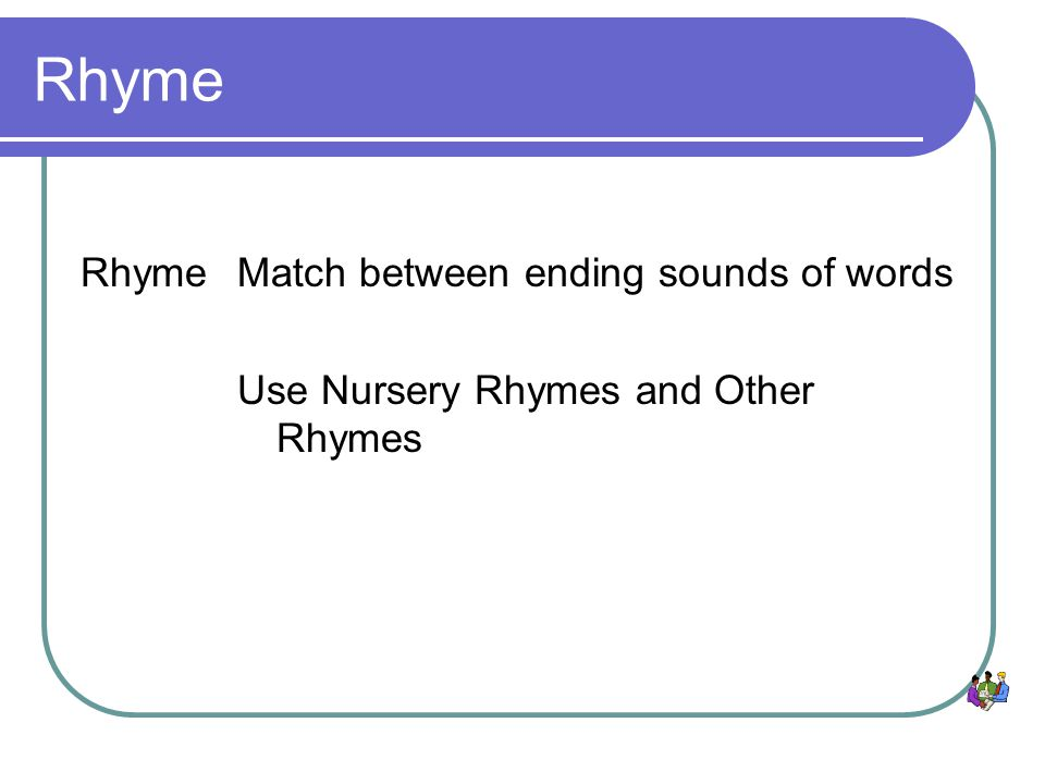 Rhyme Match between ending sounds of words Use Nursery Rhymes and Other Rhymes