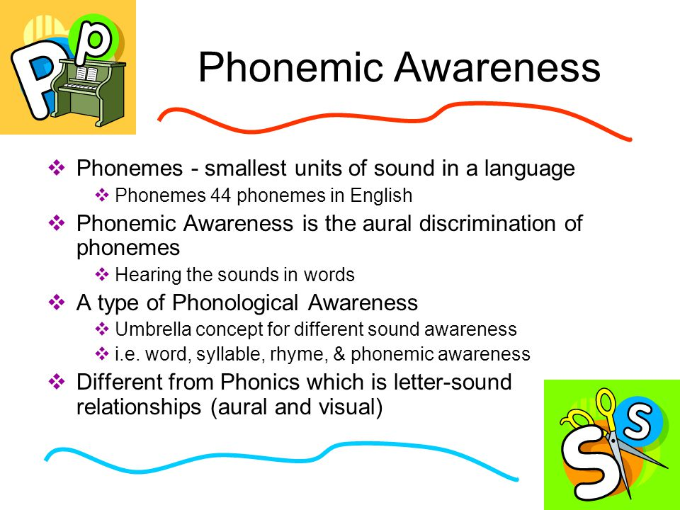 Phonemic Awareness  Phonemes - smallest units of sound in a language  Phonemes 44 phonemes in English  Phonemic Awareness is the aural discrimination of phonemes  Hearing the sounds in words  A type of Phonological Awareness  Umbrella concept for different sound awareness  i.e.