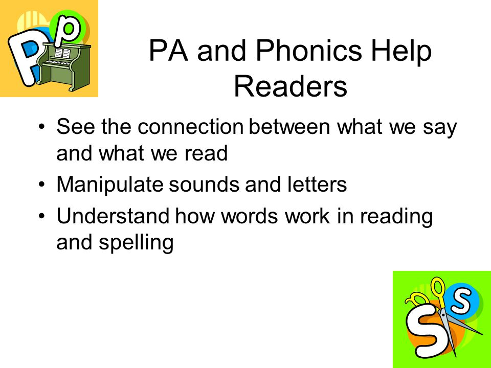 PA and Phonics Help Readers See the connection between what we say and what we read Manipulate sounds and letters Understand how words work in reading and spelling