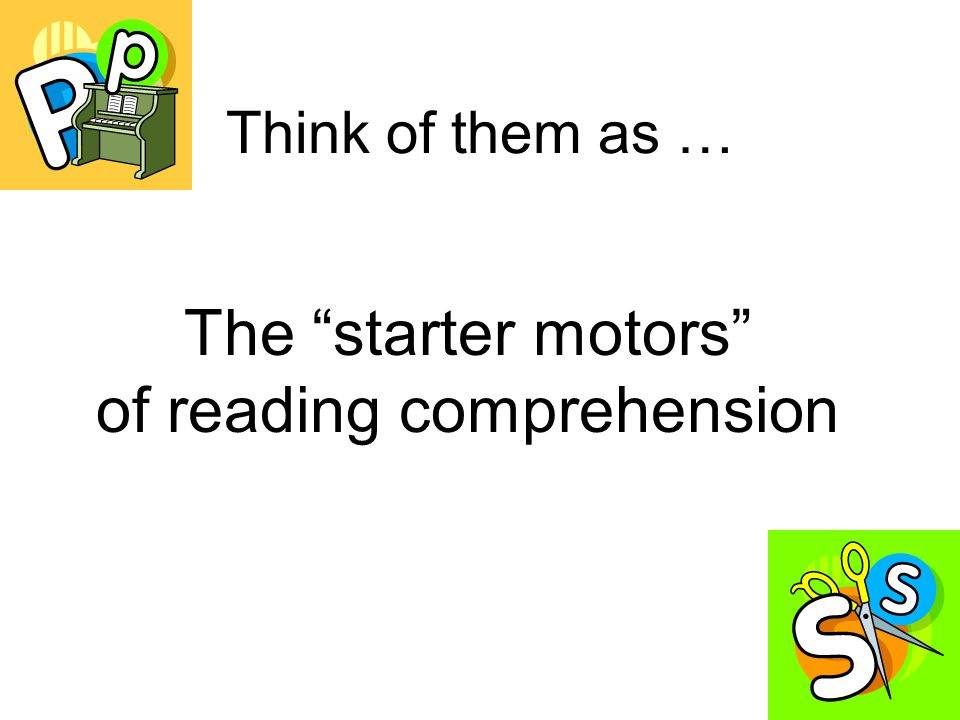 Think of them as … The starter motors of reading comprehension