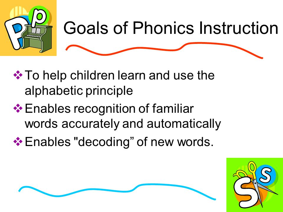 Goals of Phonics Instruction  To help children learn and use the alphabetic principle  Enables recognition of familiar words accurately and automatically  Enables decoding of new words.